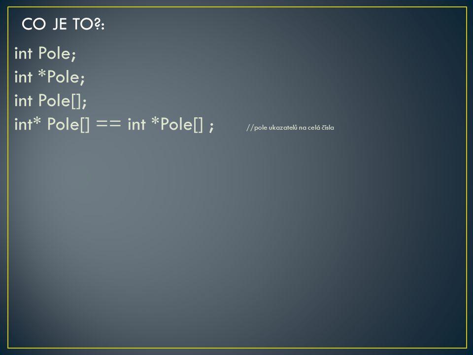 CO JE TO : int Pole; int *Pole; int Pole[]; int* Pole[] == int *Pole[] ; //pole ukazatelů na celá čísla